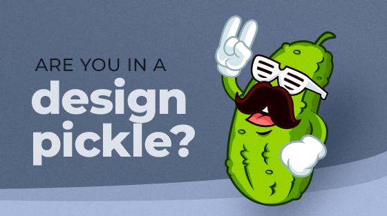 are you in a design pickle?